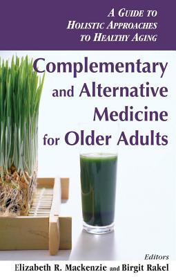 Complementary and Alternative Medicine for Older Adults: A Guide to Holistic Approaches to Healthy Aging - MacKenzie, Elizabeth (Editor)