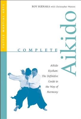 Complete Aikido: Aikido Kyohan: The Definitive Guide to the Way of Harmony - Suenaka, Roy, and Watson, Christopher, Mr.