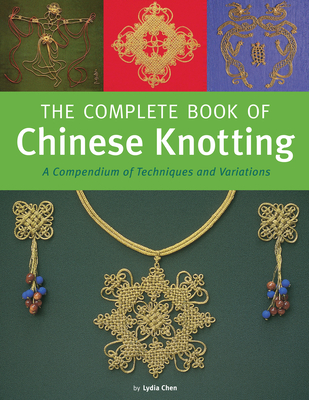 Complete Book of Chinese Knotting: A Compendium of Techniques and Variations - Chen, Lydia