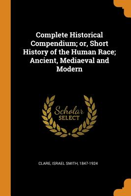 Complete Historical Compendium; Or, Short History of the Human Race; Ancient, Mediaeval and Modern - Clare, Israel Smith 1847-1924 (Creator)