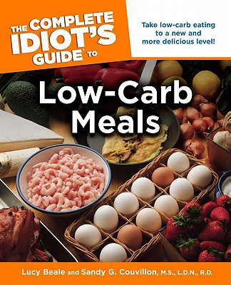 Complete Idiot's Guide to Low-Carb Meals - Beale, Lucy, and Couvillon, M S, and Couvillon M S L D N R D, Sandy G, M.S., R.D., Ldn