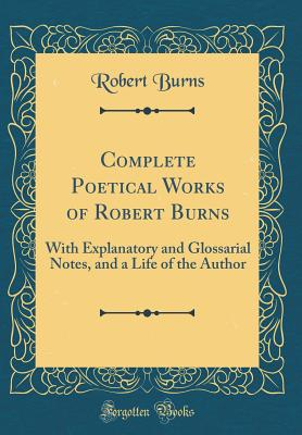 Complete Poetical Works of Robert Burns: With Explanatory and Glossarial Notes, and a Life of the Author (Classic Reprint) - Burns, Robert