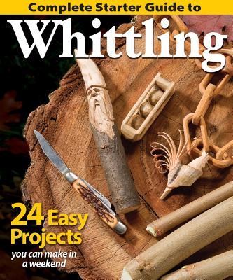 Complete Starter Guide to Whittling - Editors of Woodcarving Illustrated