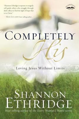 Completely His: Loving Jesus Without Limits - Ethridge, Shannon