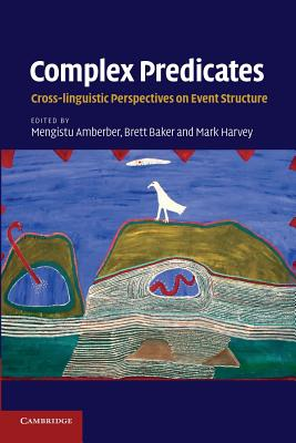 Complex Predicates: Cross-Linguistic Perspectives on Event Structure - Amberber, Mengistu (Editor), and Baker, Brett (Editor), and Harvey, Mark (Editor)