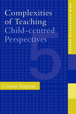 Complexities of Teaching: Child-Centred Perspectives - Sugrue, Ciaran