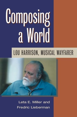 Composing a World: Lou Harrison, Musical Wayfarer - Miller, Leta, and Lieberman, Fredric