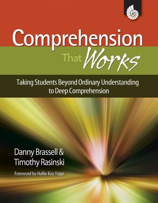 Comprehension That Works: Taking Students Beyond Ordinary Understanding to Deep Comprehension - Rasinski, Timothy V, PhD