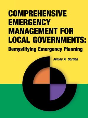 Comprehensive Emergency Management for Local Governments: Demystifying Emergency Planning - Gordon, James a