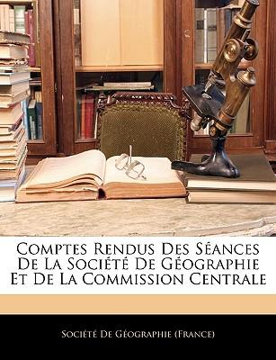 Comptes Rendus Des Sances de La Socit de Gographie Et de La Commission Centrale - Socit De Gographie (France), De Gographie (France) (Creator)