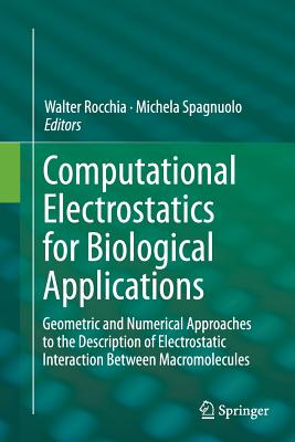 Computational Electrostatics for Biological Applications: Geometric and Numerical Approaches to the Description of Electrostatic Interaction Between Macromolecules - Rocchia, Walter (Editor), and Spagnuolo, Michela (Editor)