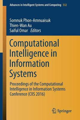 Computational Intelligence in Information Systems: Proceedings of the Computational Intelligence in Information Systems Conference (CIIS 2016) - Phon-Amnuaisuk, Somnuk (Editor), and Au, Thien Wan (Editor)