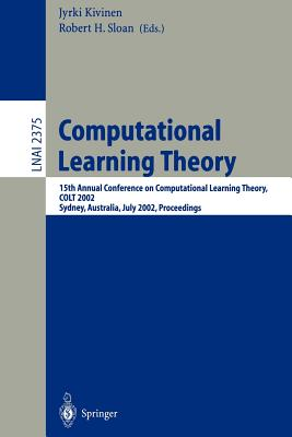 Computational Learning Theory: 15th Annual Conference on Computational Learning Theory, Colt 2002, Sydney, Australia, July 8-10, 2002. Proceedings - Kivinen, Jyrki (Editor), and Sloan, Robert H (Editor)
