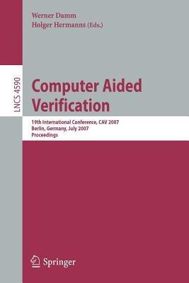 Computer Aided Verification: 19th International Conference, Cav 2007, Berlin, Germany, July 3-7, 2007, Proceedings - Damm, Werner (Editor), and Hermanns, Holger (Editor)