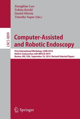 Computer-Assisted and Robotic Endoscopy: First International Workshop, Care 2014, Held in Conjunction with Miccai 2014, Boston, Ma, Usa, September 18, 2014. Revised Selected Papers - Luo, Xiongbiao (Editor), and Reichl, Tobias (Editor), and Mirota, Daniel (Editor)