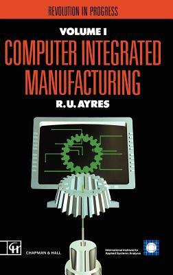 Computer Integrated Manufacturing: Revolution in Progress - Ayres, R U