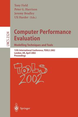 Computer Performance Evaluation: Modelling Techniques and Tools: Modelling Techniques and Tools. 12th International Conference, Tools 2002 London, UK, April 14-17, 2002 Proceedings - Field, Tony (Editor), and Harrison, Peter G (Editor), and Bradley, Jeremy (Editor)