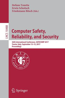 Computer Safety, Reliability, and Security: 36th International Conference, Safecomp 2017, Trento, Italy, September 13-15, 2017, Proceedings - Tonetta, Stefano (Editor), and Schoitsch, Erwin (Editor), and Bitsch, Friedemann (Editor)