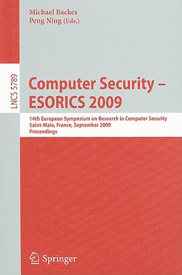Computer Security - ESORICS 2009: 14th European Symposium on Research in Computer Security, Saint-Malo, France, September 21-23, 2009, Proceedings - Backes, Michael (Editor)