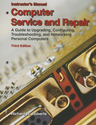 Computer Service and Repair, Instructor's Manual: A Guide to Upgrading, Configuring, Troubleshooting, and Networking Personal Computers - Roberts, Richard M