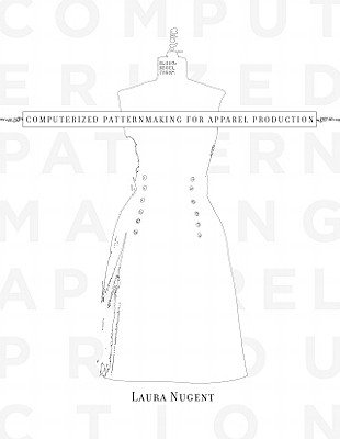 Computerized Patternmaking for Apparel Production - Nugent, Laura