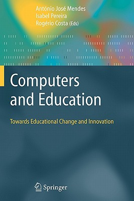 Computers and Education: Towards Educational Change and Innovation - Mendes, Antonio Jose (Editor), and Pereira, Isabel (Editor), and Costa, Rogerio Paulo Pais da (Editor)