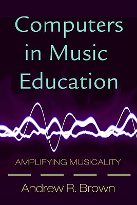 Computers in Music Education: Amplifying Musicality - Brown, Andrew, Dr.