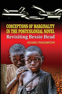 Conceptions of Marginality in the Postcolonial Novel: Revisiting Bessie Head - Mishra, Lata (Preface by)