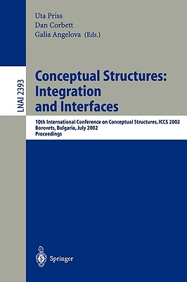 Conceptual Structures: Integration and Interfaces: 10th International Conference on Conceptual Structures, Iccs 2002 Borovets, Bulgaria, July 15-19, 2002 Proceedings - Priss, Uta (Editor), and Corbett, Dan (Editor), and Angelova, Galia, Dr. (Editor)