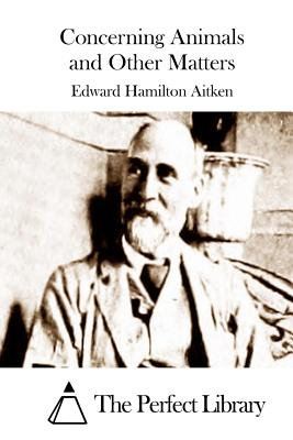 Concerning Animals and Other Matters - Aitken, Edward Hamilton, and The Perfect Library (Editor)