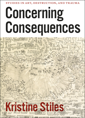 Concerning Consequences: Studies in Art, Destruction, and Trauma - Stiles, Kristine