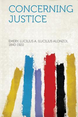 Concerning Justice - 1840-1920, Emery Lucilius a