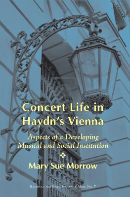 Concert Life in Haydn's Vienna: Aspects of a Developing Musical and Social Institution - Morrow, Mary Sue