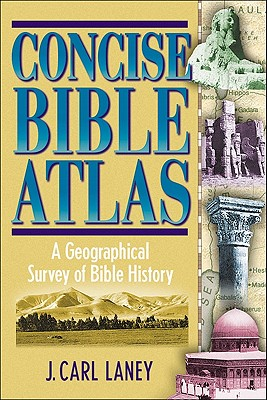 Concise Bible Atlas: A Geographical Survey of Bible History - Laney, J Carl