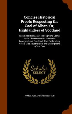 Concise Historical Proofs Respecting the Gael of Alban; Or, Highlanders of Scotland: With Short Notices of the Highland Clans: And a Dissertation on the Gaelic Topography of Scotland: Also Explanatory Notes, Map, Illustrations, and Descriptions of the Cou - Robertson, James Alexander
