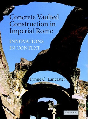 Concrete Vaulted Construction in Imperial Rome: Innovations in Context - Lancaster, Lynne C