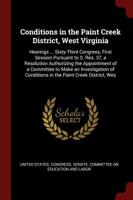Conditions in the Paint Creek District, West Virginia: Hearings ... Sixty-Third Congress, First Session Pursuant to S. Res. 37, a Resolution Authorizing the Appointment of a Committee to Make an Investigation of Conditions in the Paint Creek District, Wes - United States Congress Senate Committ (Creator)