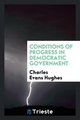 Conditions of Progress in Democratic Government - Hughes, Charles Evans