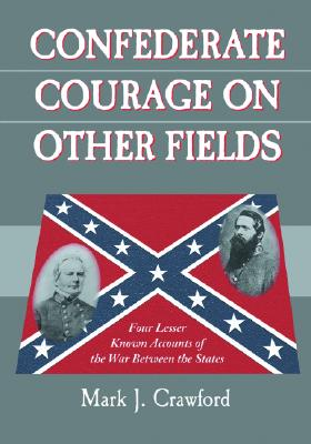 Confederate Courage on Other Fields: Four Lesser Known Accounts of the War Between the States - Crawford, Mark J