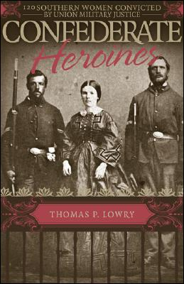 Confederate Heroines: 120 Southern Women Convicted by Union Military Justice - Lowry, Thomas P, M.D.