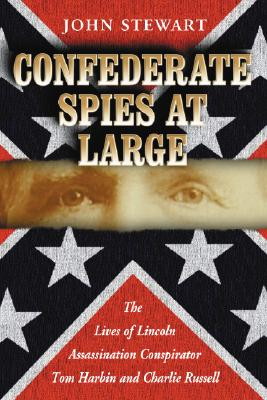 Confederate Spies at Large: The Lives of Lincoln Assassination Conspirator Tom Harbin and Charlie Russell - Stewart, John, Captain