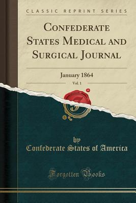 Confederate States Medical and Surgical Journal, Vol. 1: January 1864 (Classic Reprint) - America, Confederate States of