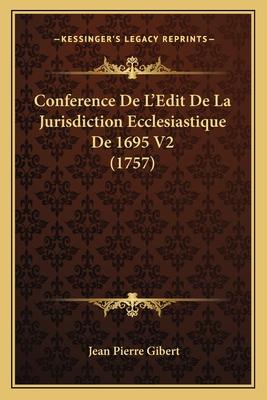 Conference de L'Edit de La Jurisdiction Ecclesiastique de 1695 V2 (1757) - Gibert, Jean Pierre