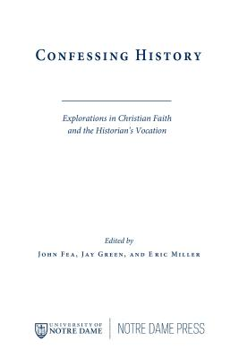 Confessing History: Explorations in Christian Faith and the Historian's Vocation - Fea, John (Editor), and Green, Jay (Editor), and Miller, Eric (Editor)