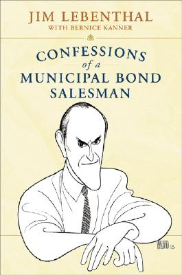 Confessions of a Municipal Bond Salesman - Lebenthal, Jim, and Kanner, Bernice, and Volcker, Paul A, Professor (Foreword by)