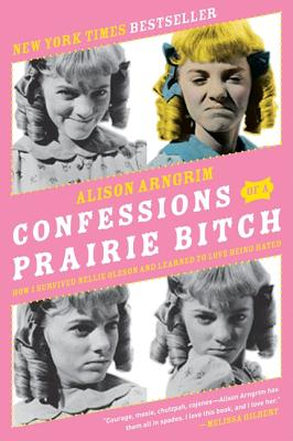 Confessions of a Prairie Bitch: How I Survived Nellie Oleson and Learned to Love Being Hated - Arngrim, Alison