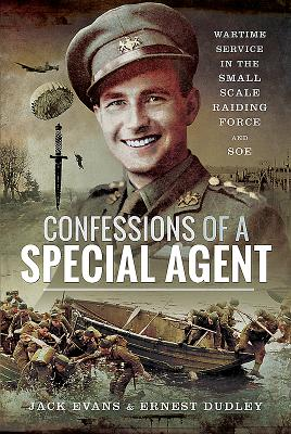 Confessions of a Special Agent: Wartime Service in the Small Scale Raiding Force and SOE - Jack, Evans,, and Ernest, Dudley,