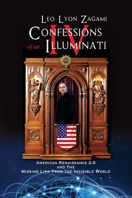 Confessions of an Illuminati Volume IV: American Renaissance 2.0 and the missing link from the Invisible World - Zagami, Leo Lyon