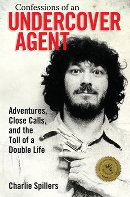 Confessions of an Undercover Agent: Adventures, Close Calls, and the Toll of a Double Life - Charlie Spillers