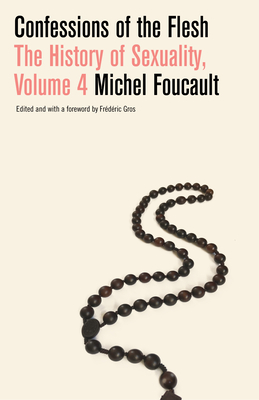 Confessions of the Flesh: The History of Sexuality, Volume 4 - Foucault, Michel, and Hurley, Robert (Translated by), and Gros, Frederic (Editor)